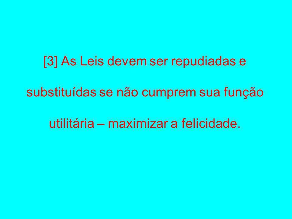 [3] As Leis devem ser repudiadas e substituídas se não cumprem sua função utilitária – maximizar a felicidade.